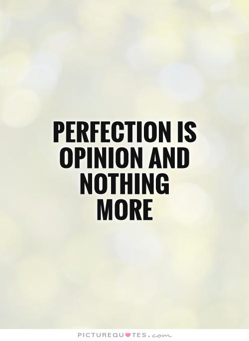 perfection-is-opinion-and-nothing-more-quote-1